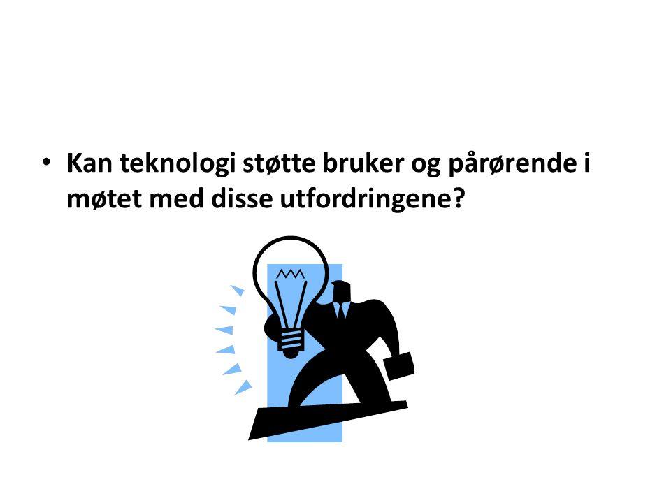 • Kan teknologi støtte bruker og pårørende i møtet med disse utfordringene?
