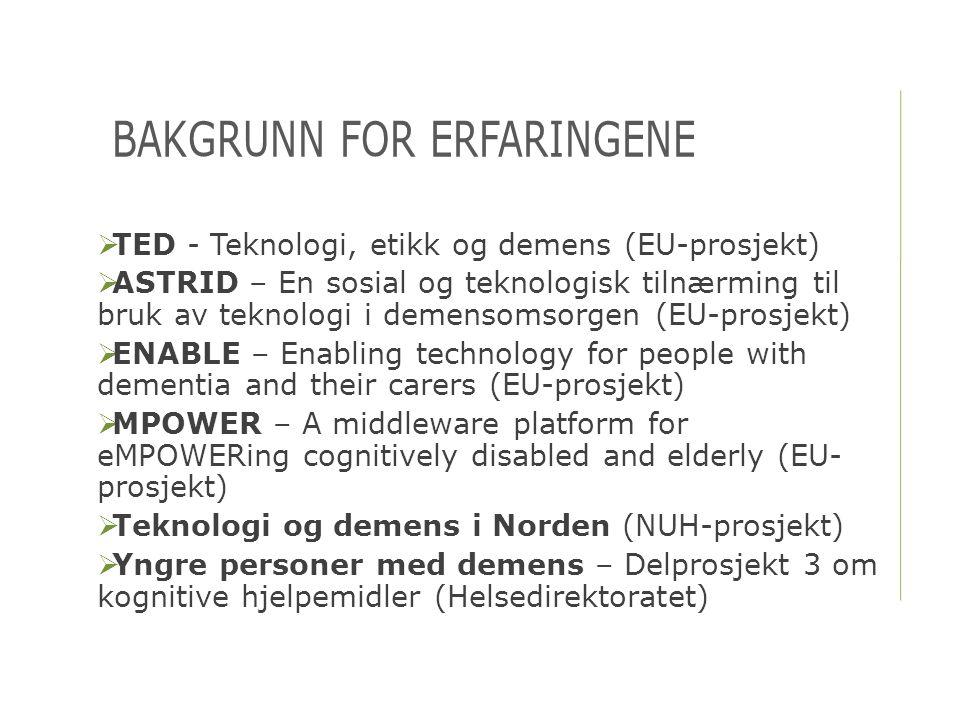 BAKGRUNN FOR ERFARINGENE  TED - Teknologi, etikk og demens (EU-prosjekt)  ASTRID – En sosial og teknologisk tilnærming til bruk av teknologi i demen