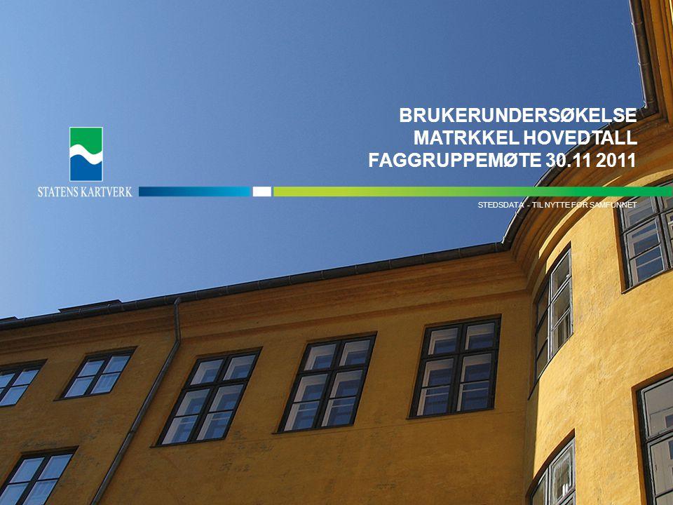- TIL NYTTE FOR SAMFUNNETMATRIKKELDATA STEDSDATA - TIL NYTTE FOR SAMFUNNET BRUKERUNDERSØKELSE MATRKKEL HOVEDTALL FAGGRUPPEMØTE 30.11 2011