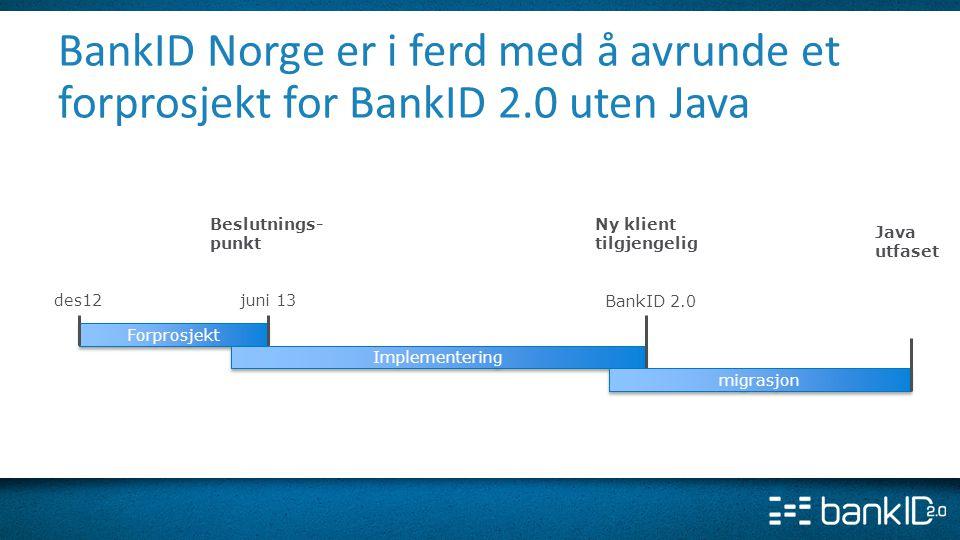 BankID Norge er i ferd med å avrunde et forprosjekt for BankID 2.0 uten Java BankID 2.0 Forprosjekt Implementering juni 13des12 migrasjon Beslutnings-