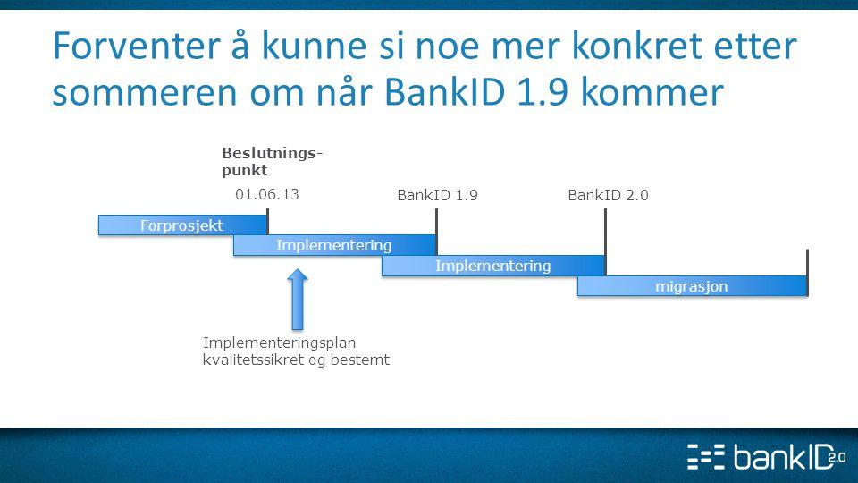 BankID 1.9BankID 2.0 Forprosjekt Implementering 01.06.13 Forventer å kunne si noe mer konkret etter sommeren om når BankID 1.9 kommer migrasjon Implem