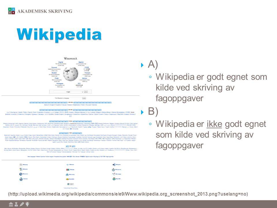  A) ◦ Wikipedia er godt egnet som kilde ved skriving av fagoppgaver  B) ◦ Wikipedia er ikke godt egnet som kilde ved skriving av fagoppgaver (http://upload.wikimedia.org/wikipedia/commons/e/e9/Www.wikipedia.org_screenshot_2013.png?uselang=no)