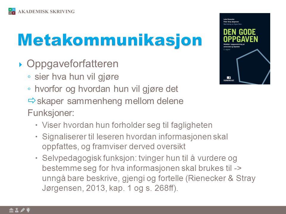  Oppgaveforfatteren ◦ sier hva hun vil gjøre ◦ hvorfor og hvordan hun vil gjøre det  skaper sammenheng mellom delene Funksjoner:  Viser hvordan hun forholder seg til fagligheten  Signaliserer til leseren hvordan informasjonen skal oppfattes, og framviser derved oversikt  Selvpedagogisk funksjon: tvinger hun til å vurdere og bestemme seg for hva informasjonen skal brukes til -> unngå bare beskrive, gjengi og fortelle (Rienecker & Stray Jørgensen, 2013, kap.