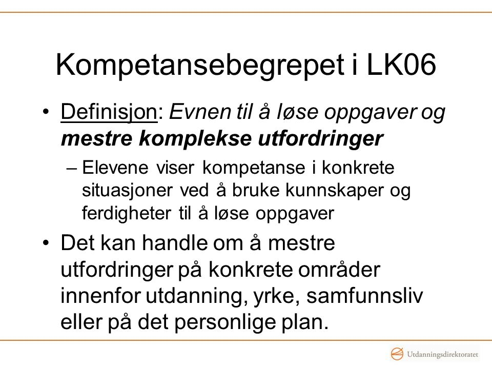 Kompetansebegrepet i LK06 •Definisjon: Evnen til å løse oppgaver og mestre komplekse utfordringer –Elevene viser kompetanse i konkrete situasjoner ved