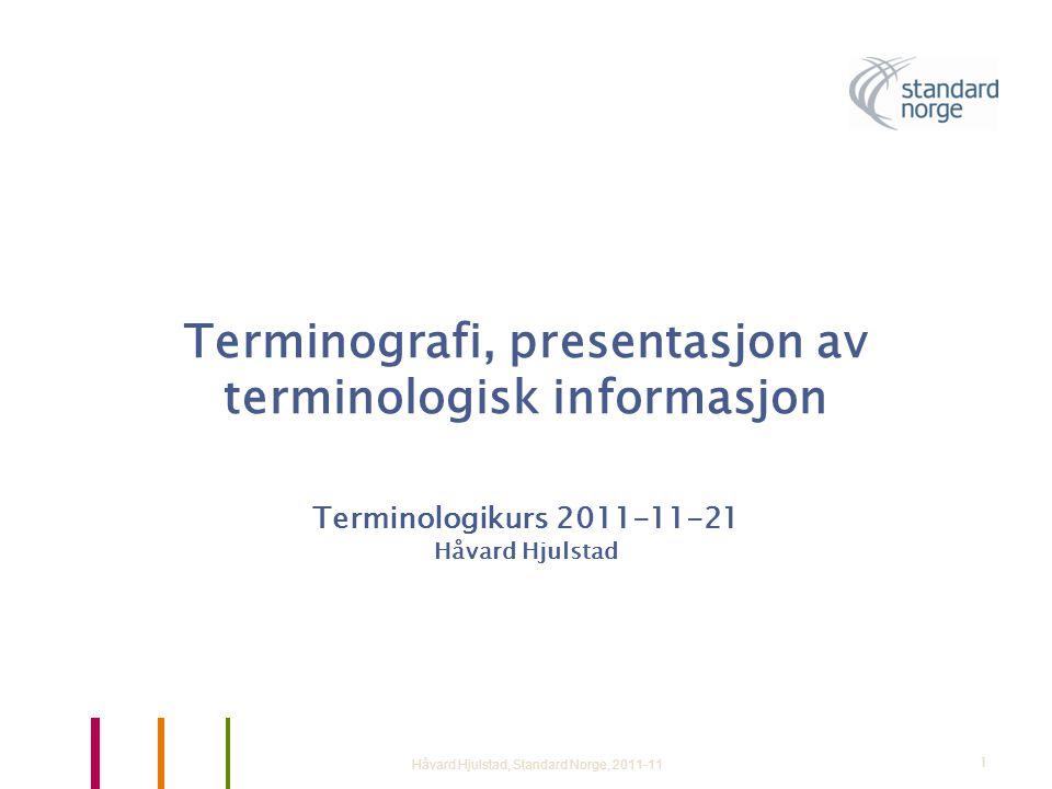 Terminografi, presentasjon av terminologisk informasjon Terminologikurs 2011-11-21 Håvard Hjulstad Håvard Hjulstad, Standard Norge, 2011-111