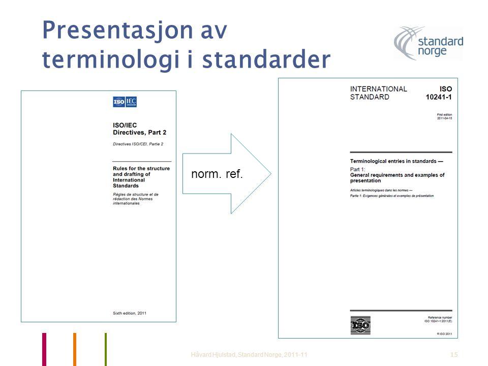 Presentasjon av terminologi i standarder Håvard Hjulstad, Standard Norge, 2011-1115 norm. ref.