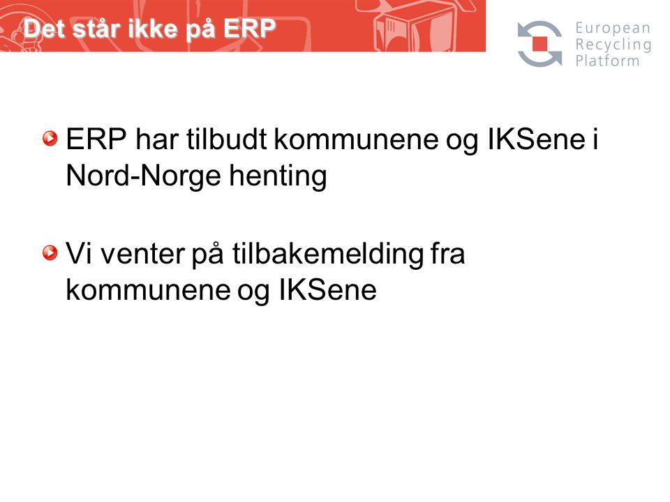 ERP har tilbudt kommunene og IKSene i Nord-Norge henting Vi venter på tilbakemelding fra kommunene og IKSene Det står ikke på ERP