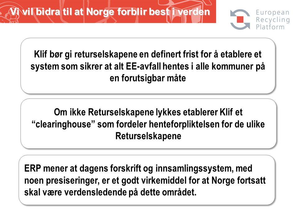 Vi vil bidra til at Norge forblir best i verden Klif bør gi returselskapene en definert frist for å etablere et system som sikrer at alt EE-avfall hentes i alle kommuner på en forutsigbar måte Om ikke Returselskapene lykkes etablerer Klif et clearinghouse som fordeler henteforpliktelsen for de ulike Returselskapene ERP mener at dagens forskrift og innsamlingssystem, med noen presiseringer, er et godt virkemiddel for at Norge fortsatt skal være verdensledende på dette området.