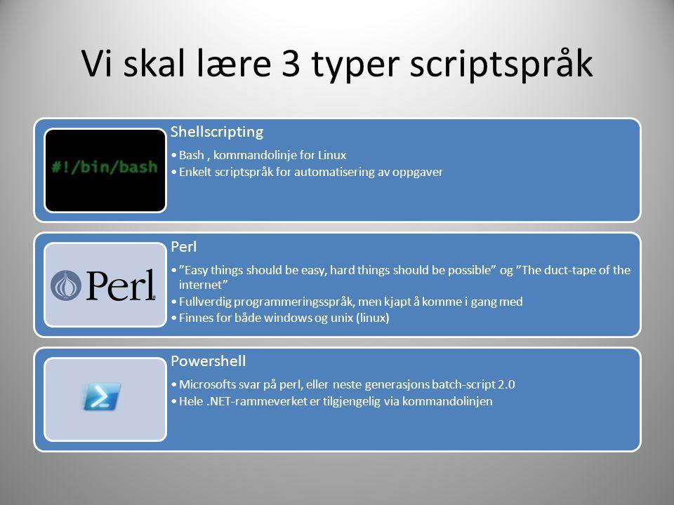 Vi skal lære 3 typer scriptspråk Shellscripting •Bash, kommandolinje for Linux •Enkelt scriptspråk for automatisering av oppgaver Perl • Easy things should be easy, hard things should be possible og The duct-tape of the internet •Fullverdig programmeringsspråk, men kjapt å komme i gang med •Finnes for både windows og unix (linux) Powershell •Microsofts svar på perl, eller neste generasjons batch-script 2.0 •Hele.NET-rammeverket er tilgjengelig via kommandolinjen