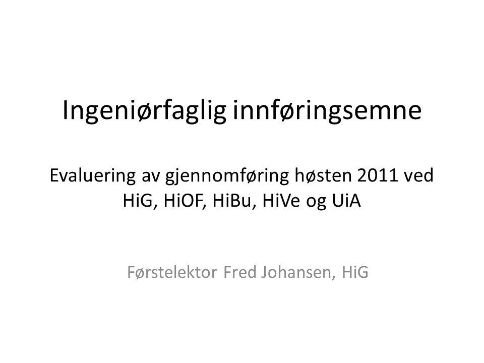Ingeniørfaglig innføringsemne Evaluering av gjennomføring høsten 2011 ved HiG, HiOF, HiBu, HiVe og UiA Førstelektor Fred Johansen, HiG