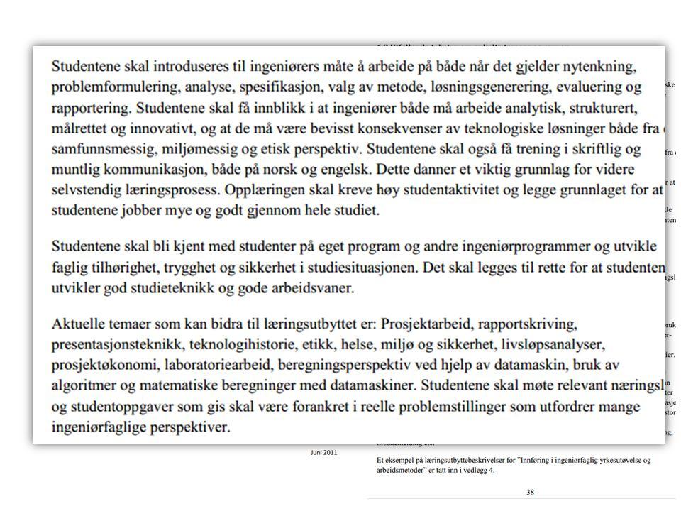Ingeniørfaglig innføringsemne HiG Kunnskap: • gjøre rede for de miljøutfordringer samfunnet står ovenfor • beskrive hva bærekraftig utvikling av egen profesjon innebærer, med spesielt fokus på miljø • gjøre rede for energiforsyningen i Norge og beskrive de mest vanlige nye fornybare energikilder • forklare de grunnleggende teorier for prosjektledelse •redegjøre for akademisk dannelse Ferdigheter: • planlegge og gjennomføre enkle ingeniørprosjekter • anvende internett til informasjonsinnhenting samt digitale verktøy for å formidle et faglig budskap • planlegge og utføre enkle laboratorieforsøk Generell kompetanse: • presentere faglige resultater i form av rapporter og artikler