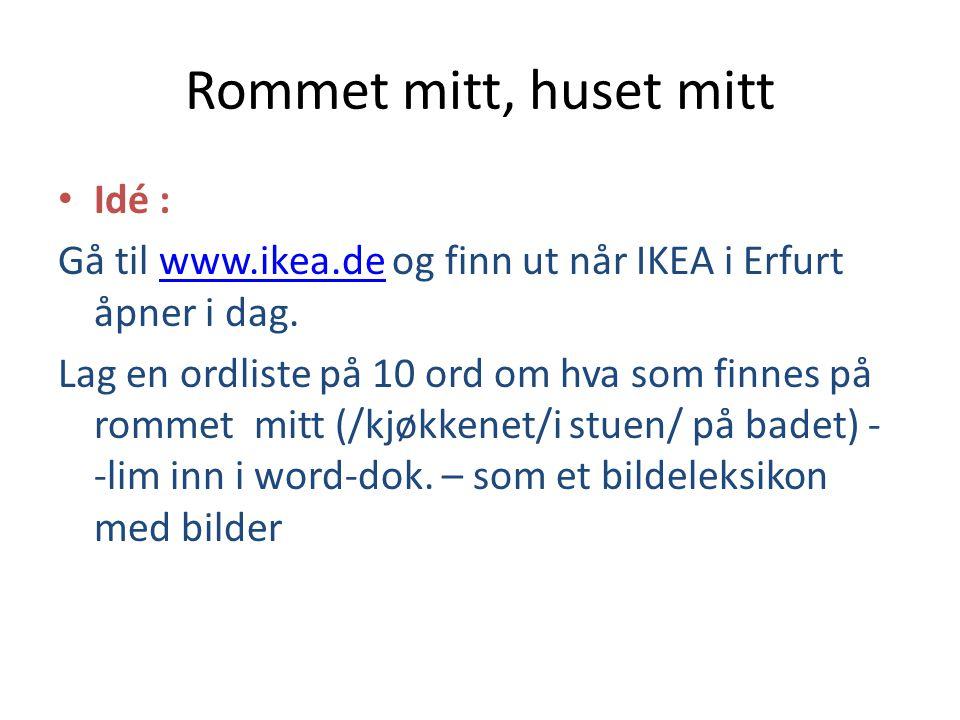 Rommet mitt, huset mitt • Idé : Gå til www.ikea.de og finn ut når IKEA i Erfurt åpner i dag.www.ikea.de Lag en ordliste på 10 ord om hva som finnes på