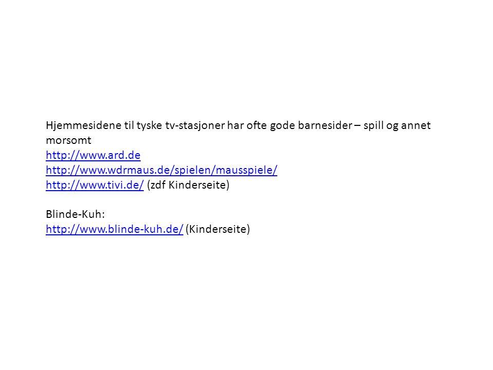 Hjemmesidene til tyske tv-stasjoner har ofte gode barnesider – spill og annet morsomt http://www.ard.de http://www.wdrmaus.de/spielen/mausspiele/ http