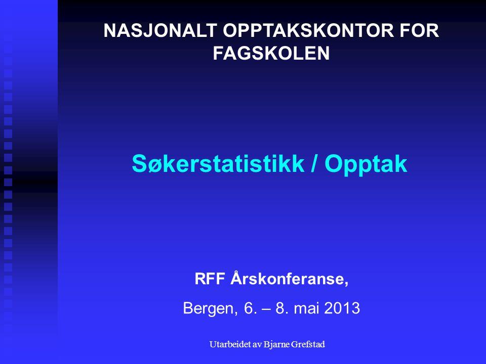 Utarbeidet av Bjarne Grefstad Søkerstatistikk / Opptak NASJONALT OPPTAKSKONTOR FOR FAGSKOLEN RFF Årskonferanse, Bergen, 6.