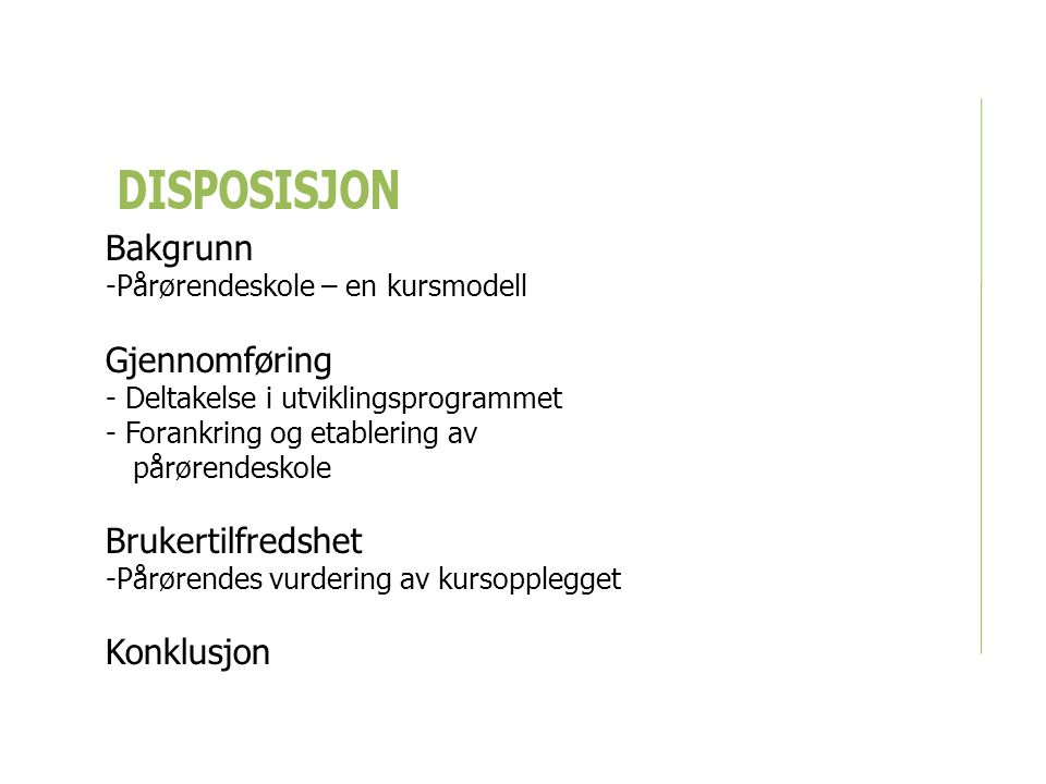 DISPOSISJON Bakgrunn -Pårørendeskole – en kursmodell Gjennomføring - Deltakelse i utviklingsprogrammet - Forankring og etablering av pårørendeskole Brukertilfredshet -Pårørendes vurdering av kursopplegget Konklusjon