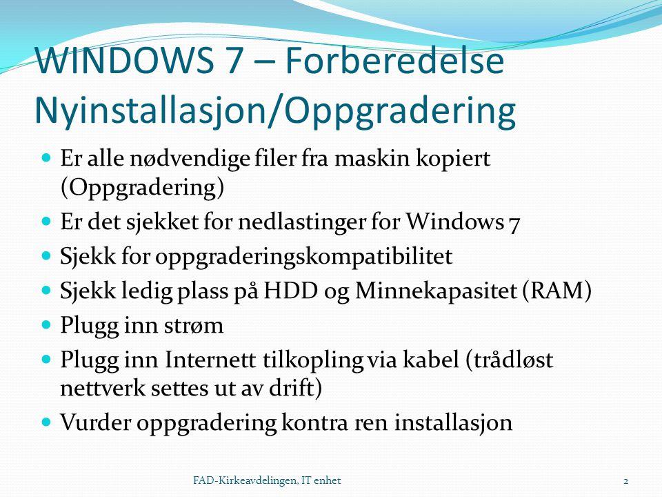 WINDOWS 7 – Forberedelse Nyinstallasjon/Oppgradering  Er alle nødvendige filer fra maskin kopiert (Oppgradering)  Er det sjekket for nedlastinger for Windows 7  Sjekk for oppgraderingskompatibilitet  Sjekk ledig plass på HDD og Minnekapasitet (RAM)  Plugg inn strøm  Plugg inn Internett tilkopling via kabel (trådløst nettverk settes ut av drift)  Vurder oppgradering kontra ren installasjon 2FAD-Kirkeavdelingen, IT enhet