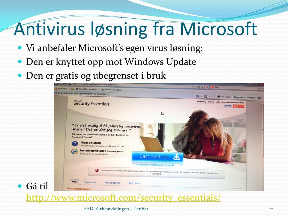 Antivirus løsning fra Microsoft  Vi anbefaler Microsoft's egen virus løsning:  Den er knyttet opp mot Windows Update  Den er gratis og ubegrenset i bruk  Gå til http://www.microsoft.com/security_essentials/ http://www.microsoft.com/security_essentials/ 21FAD-Kirkeavdelingen, IT enhet