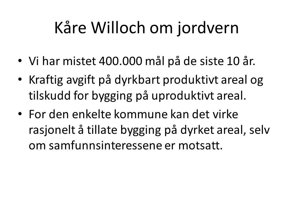 Kåre Willoch om jordvern • Vi har mistet 400.000 mål på de siste 10 år. • Kraftig avgift på dyrkbart produktivt areal og tilskudd for bygging på uprod