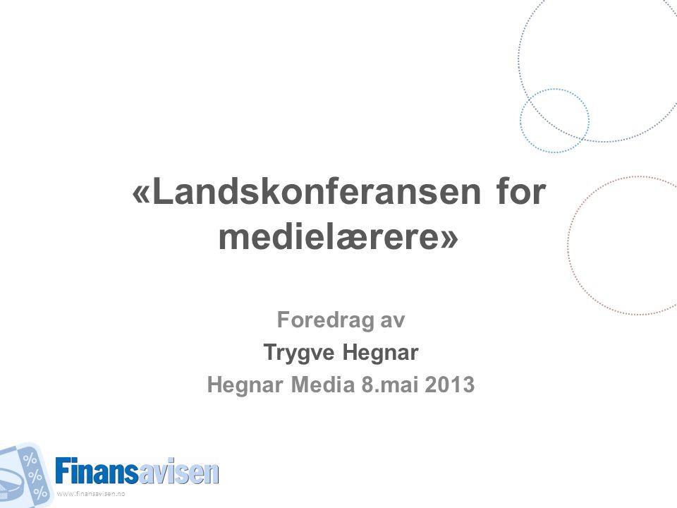 www.finansavisen.no «Landskonferansen for medielærere» Foredrag av Trygve Hegnar Hegnar Media 8.mai 2013