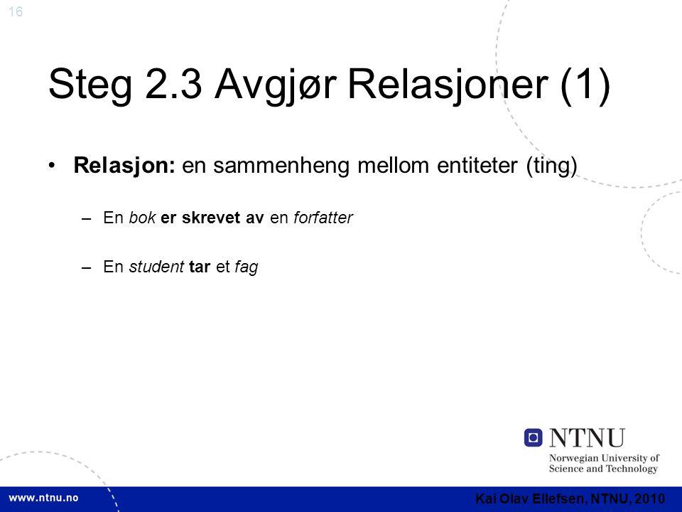 16 Steg 2.3 Avgjør Relasjoner (1) •Relasjon: en sammenheng mellom entiteter (ting) –En bok er skrevet av en forfatter –En student tar et fag Kai Olav