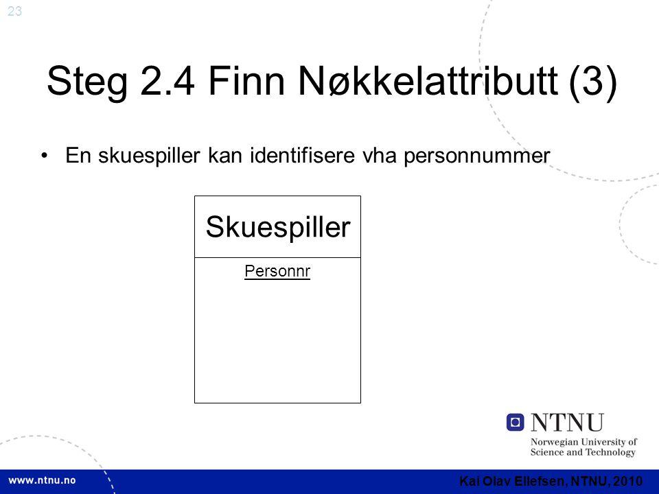 23 Steg 2.4 Finn Nøkkelattributt (3) •En skuespiller kan identifisere vha personnummer Skuespiller Personnr Kai Olav Ellefsen, NTNU, 2010