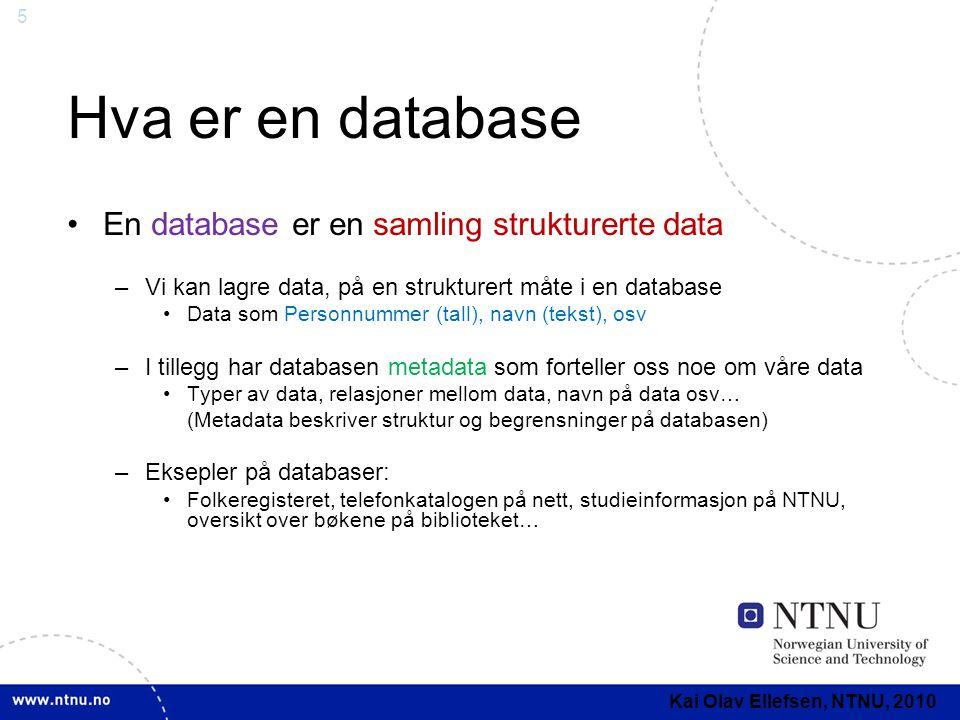 6 Hva er en database (2) •En database integrerer en datamengde som alle deler av et informasjonssystem kan benytte •Skjema: –Beskrivelsen av hele databasestrukturen •Delskjema: –Beskrivelse av en del av databasen som er tilgjengelig for en gitt del av informasjonssystemet •En database kontrollerer tilgang til sensitive data •Data i en database brukes ofte på forskjellige måter av de forskjellige delene av et informasjonssystem –Eksempel skattelistene •Skatteetaten har et annet skjema enn de som ser på listene fra internett Kai Olav Ellefsen, NTNU, 2010