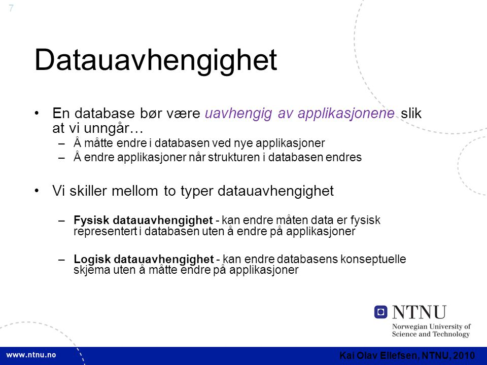 7 Datauavhengighet •En database bør være uavhengig av applikasjonene slik at vi unngår… –Å måtte endre i databasen ved nye applikasjoner –Å endre appl