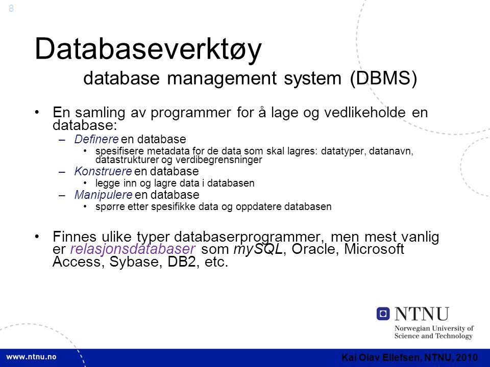 9 Databasedesign •Database design består vanligvis av fire steg: 1.Kravanalyse Innsamling og analyse av krav til databasesystemet 2.Konseptuelt design Modellere databasens informasjonsinnhold som en konseptuell datamodell 3.Logisk design: Strukturere informasjonsinnholdet i form av en logisk databasemodell 4.Fysisk design Konfigurere databasemodellen som et databaseskjema for et spesifikt DBMS Kai Olav Ellefsen, NTNU, 2010