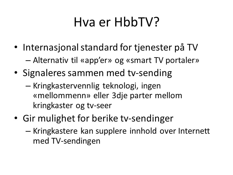 Hva er HbbTV? • Internasjonal standard for tjenester på TV – Alternativ til «app'er» og «smart TV portaler» • Signaleres sammen med tv-sending – Kring
