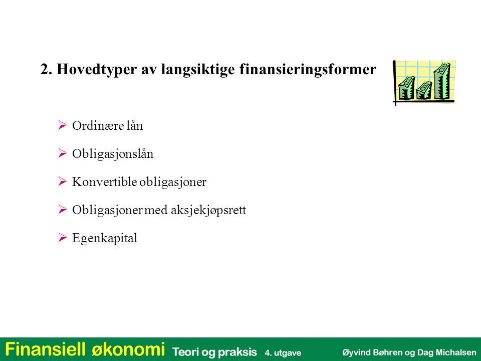 2. Hovedtyper av langsiktige finansieringsformer  Ordinære lån  Obligasjonslån  Konvertible obligasjoner  Obligasjoner med aksjekjøpsrett  Egenka