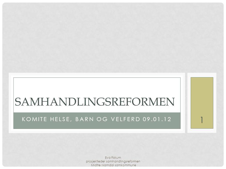 Eva Fiskum prosjektleder samhandlingsreformen Midtre Namdal samkommune 1 KOMITE HELSE, BARN OG VELFERD 09.01.12 SAMHANDLINGSREFORMEN