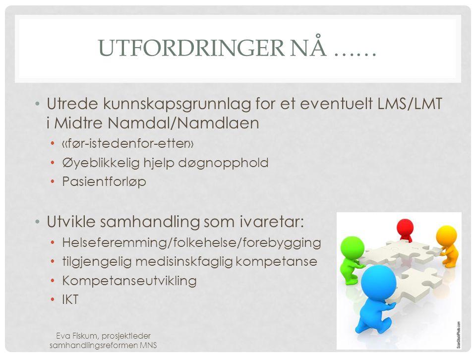 UTFORDRINGER NÅ …… • Utrede kunnskapsgrunnlag for et eventuelt LMS/LMT i Midtre Namdal/Namdlaen • «før-istedenfor-etter» • Øyeblikkelig hjelp døgnopph