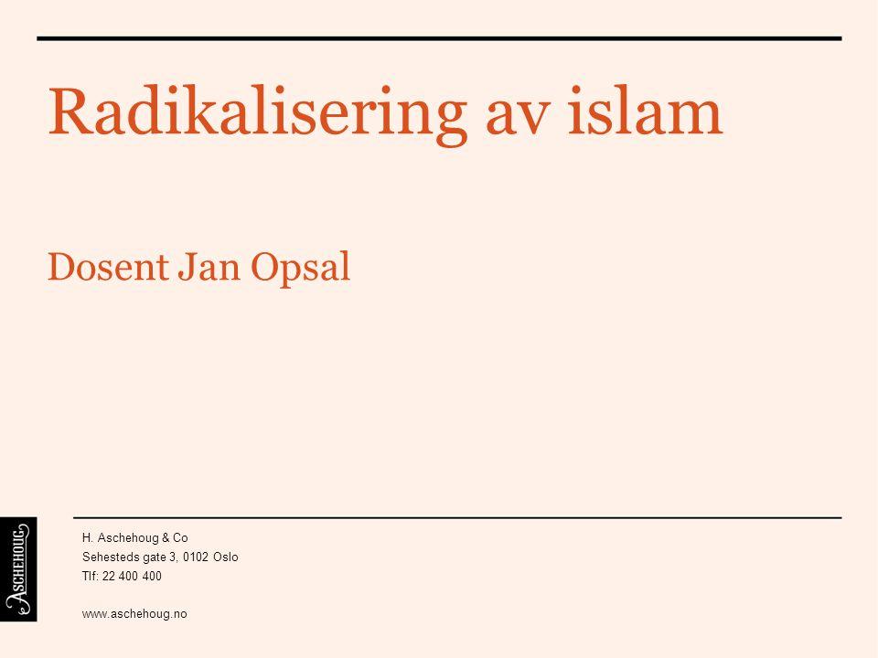 Radikalisering av islam Dosent Jan Opsal H. Aschehoug & Co Sehesteds gate 3, 0102 Oslo Tlf: 22 400 400 www.aschehoug.no