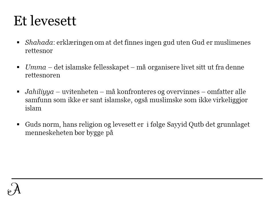 Et levesett  Shahada: erklæringen om at det finnes ingen gud uten Gud er muslimenes rettesnor  Umma – det islamske fellesskapet – må organisere live
