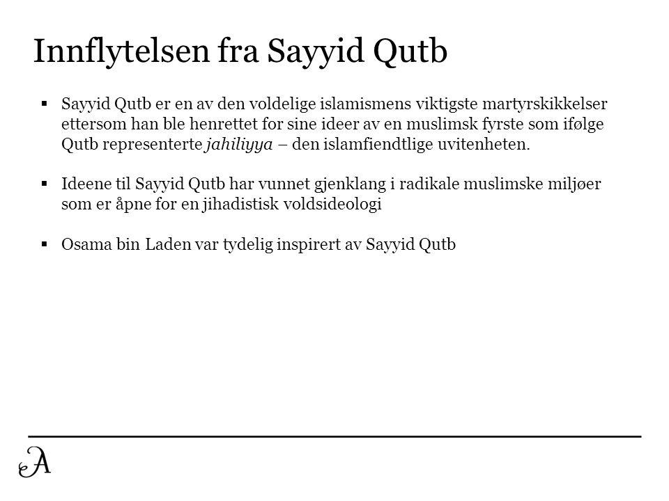 Innflytelsen fra Sayyid Qutb  Sayyid Qutb er en av den voldelige islamismens viktigste martyrskikkelser ettersom han ble henrettet for sine ideer av