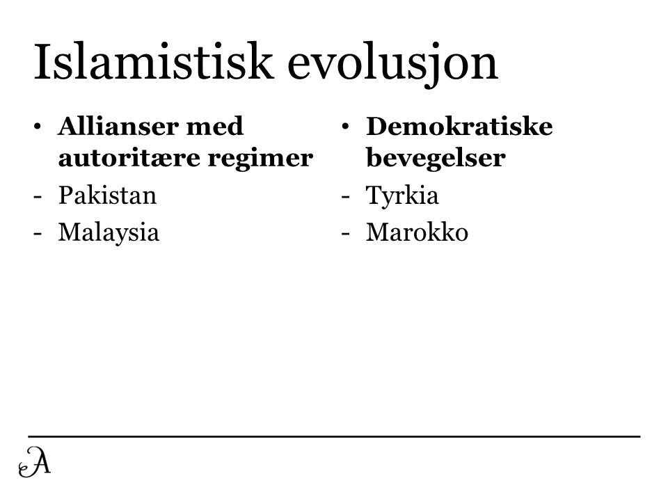Islamistisk evolusjon • Allianser med autoritære regimer -Pakistan -Malaysia • Demokratiske bevegelser -Tyrkia -Marokko