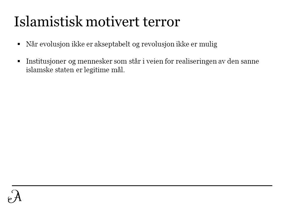 Islamistisk motivert terror  Når evolusjon ikke er akseptabelt og revolusjon ikke er mulig  Institusjoner og mennesker som står i veien for realiser