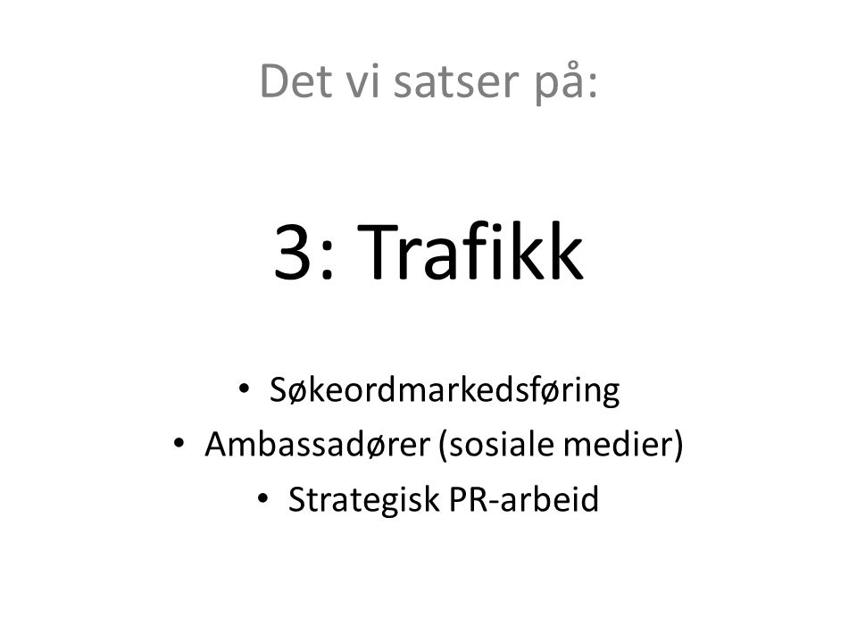 Det vi satser på: 3: Trafikk • Søkeordmarkedsføring • Ambassadører (sosiale medier) • Strategisk PR-arbeid