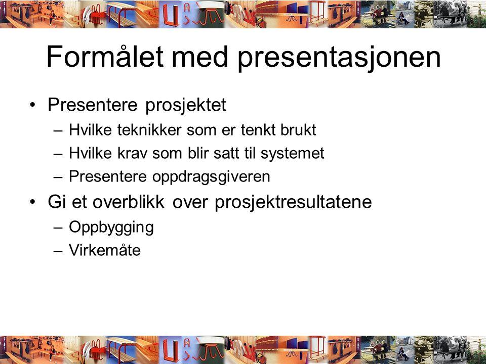 Formålet med presentasjonen •Presentere prosjektet –Hvilke teknikker som er tenkt brukt –Hvilke krav som blir satt til systemet –Presentere oppdragsgi