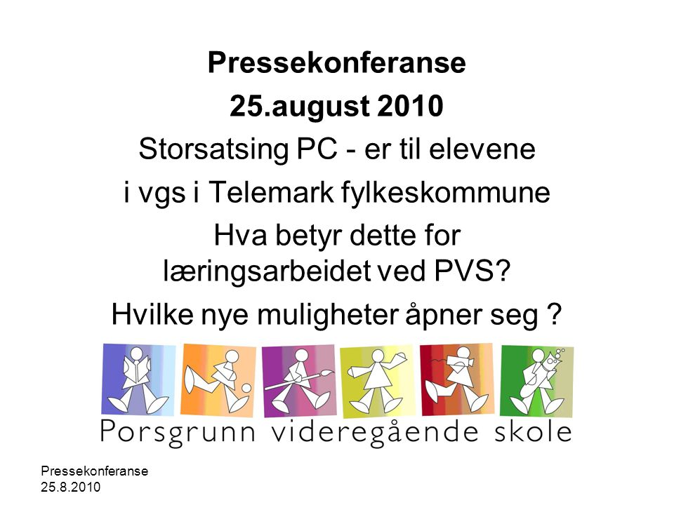 Pressekonferanse 25.8.2010 Pressekonferanse 25.august 2010 Storsatsing PC - er til elevene i vgs i Telemark fylkeskommune Hva betyr dette for læringsarbeidet ved PVS.