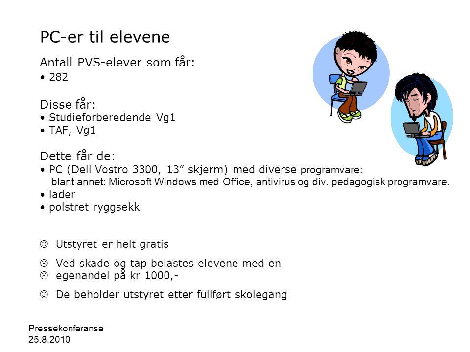 Pressekonferanse 25.8.2010 PC-er til elevene Antall PVS-elever som får: • 282 Disse får: • Studieforberedende Vg1 • TAF, Vg1 Dette får de: • PC (Dell Vostro 3300, 13 skjerm) med diverse programvare: blant annet: Microsoft Windows med Office, antivirus og div.