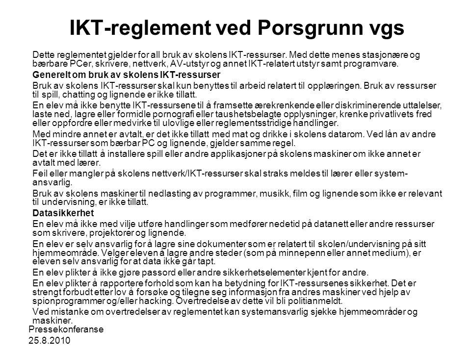 Pressekonferanse 25.8.2010 IKT-reglement ved Porsgrunn vgs Dette reglementet gjelder for all bruk av skolens IKT-ressurser. Med dette menes stasjonære