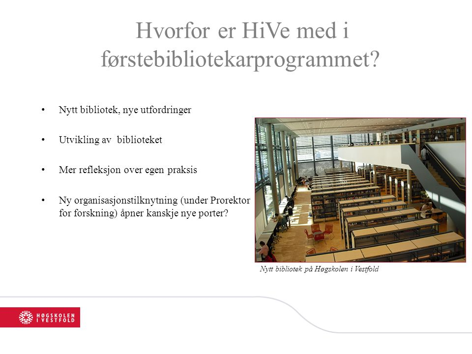 Hvorfor er HiVe med i førstebibliotekarprogrammet? •Nytt bibliotek, nye utfordringer •Utvikling av biblioteket •Mer refleksjon over egen praksis •Ny o