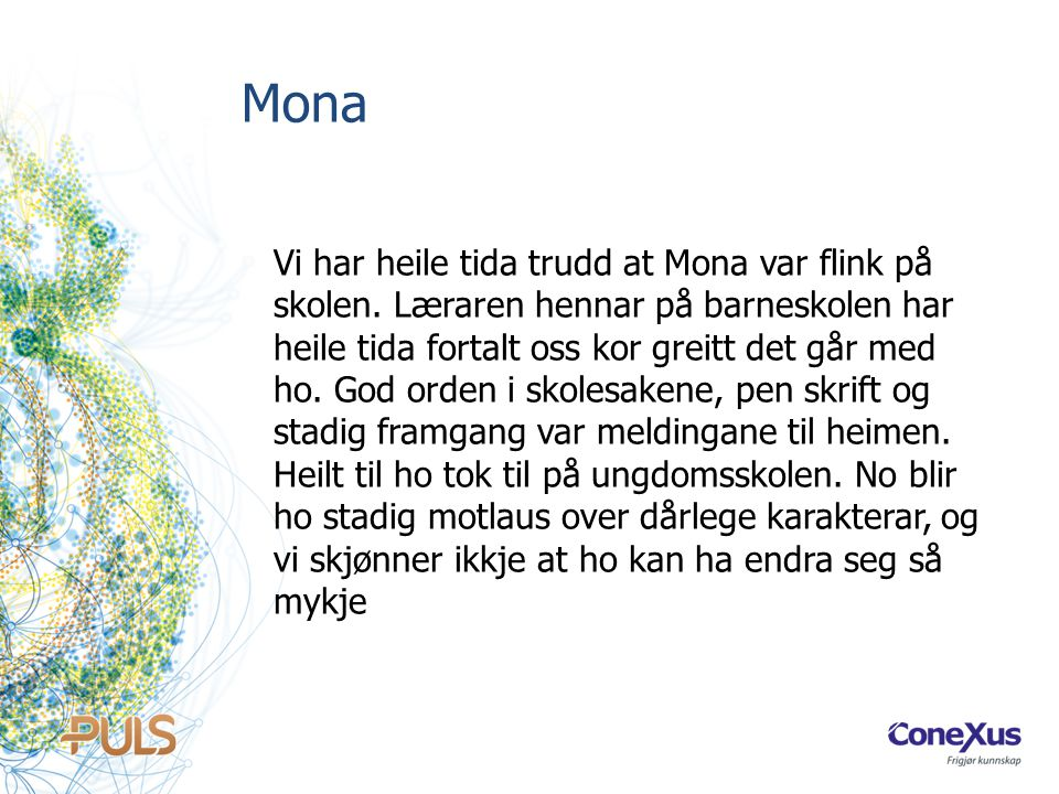 Mona Vi har heile tida trudd at Mona var flink på skolen. Læraren hennar på barneskolen har heile tida fortalt oss kor greitt det går med ho. God orde