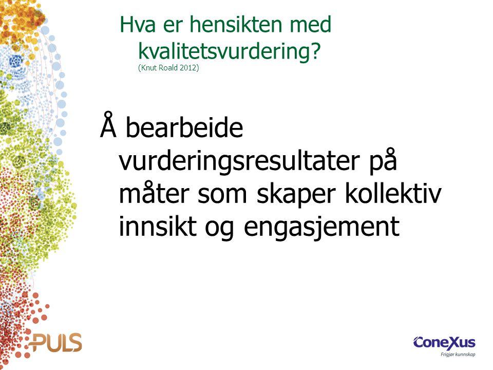 Hva er hensikten med kvalitetsvurdering? (Knut Roald 2012) Å bearbeide vurderingsresultater på måter som skaper kollektiv innsikt og engasjement
