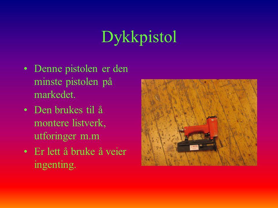 Dykkpistol •Denne pistolen er den minste pistolen på markedet. •Den brukes til å montere listverk, utforinger m.m •Er lett å bruke å veier ingenting.