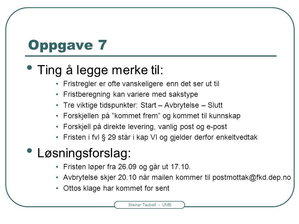 Steinar Taubøll - UMB Oppgave 7 • Ting å legge merke til: •Fristregler er ofte vanskeligere enn det ser ut til •Fristberegning kan variere med sakstyp