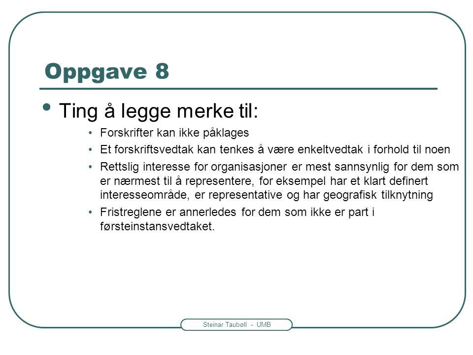 Steinar Taubøll - UMB Oppgave 8 • Ting å legge merke til: •Forskrifter kan ikke påklages •Et forskriftsvedtak kan tenkes å være enkeltvedtak i forhold