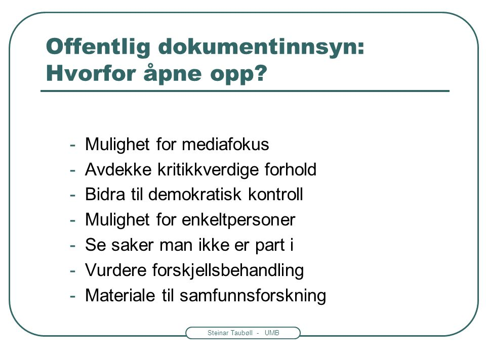 Steinar Taubøll - UMB Offentlig dokumentinnsyn: Hvorfor åpne opp? -Mulighet for mediafokus -Avdekke kritikkverdige forhold -Bidra til demokratisk kont