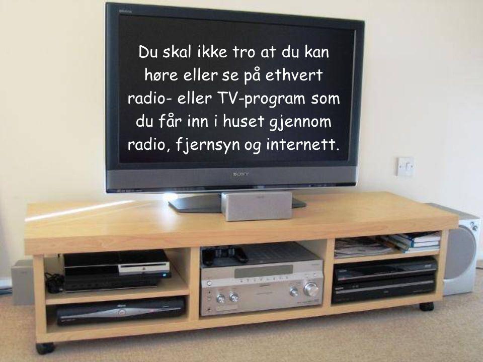 Du skal ikke tro at du kan høre eller se på ethvert radio- eller TV-program som du får inn i huset gjennom radio, fjernsyn og internett.